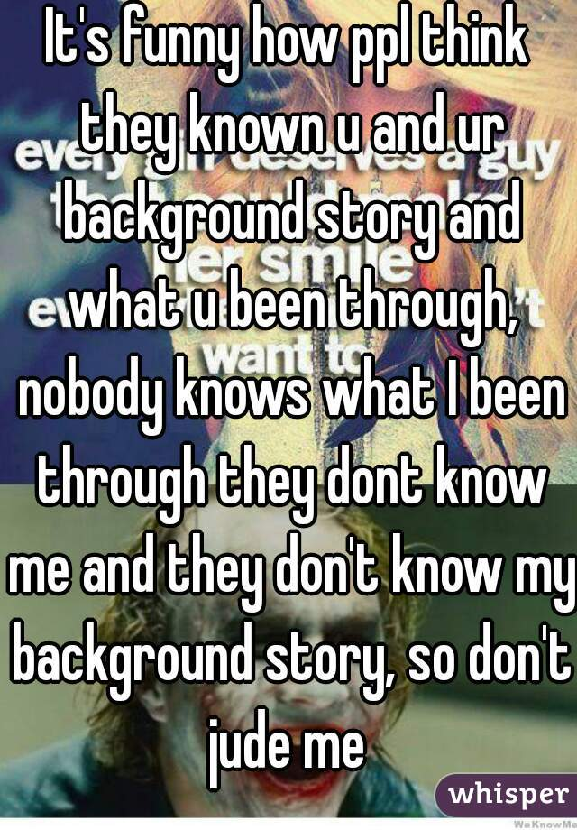 It's funny how ppl think they known u and ur background story and what u been through, nobody knows what I been through they dont know me and they don't know my background story, so don't  jude me