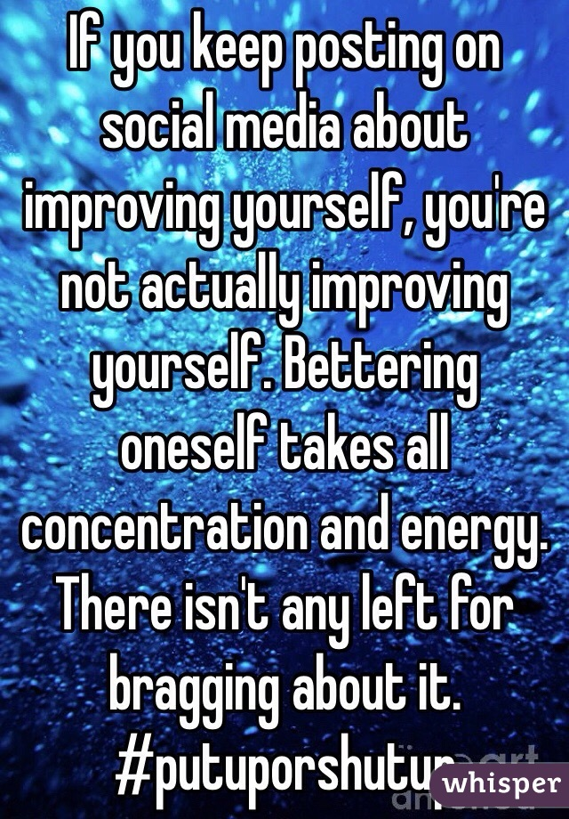 If you keep posting on social media about improving yourself, you're not actually improving yourself. Bettering oneself takes all concentration and energy. There isn't any left for bragging about it. #putuporshutup