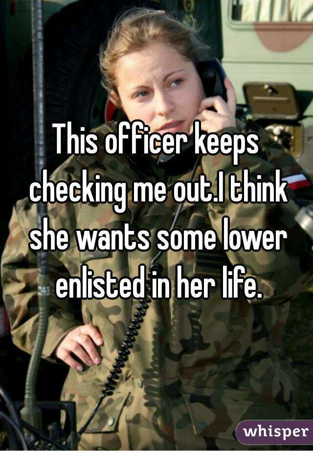 This officer keeps checking me out.I think she wants some lower enlisted in her life.