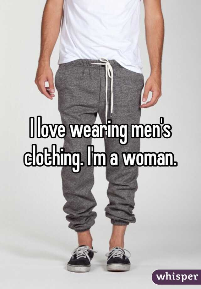 I love wearing men's clothing. I'm a woman.
