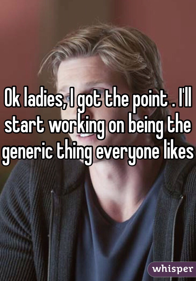 Ok ladies, I got the point . I'll start working on being the generic thing everyone likes