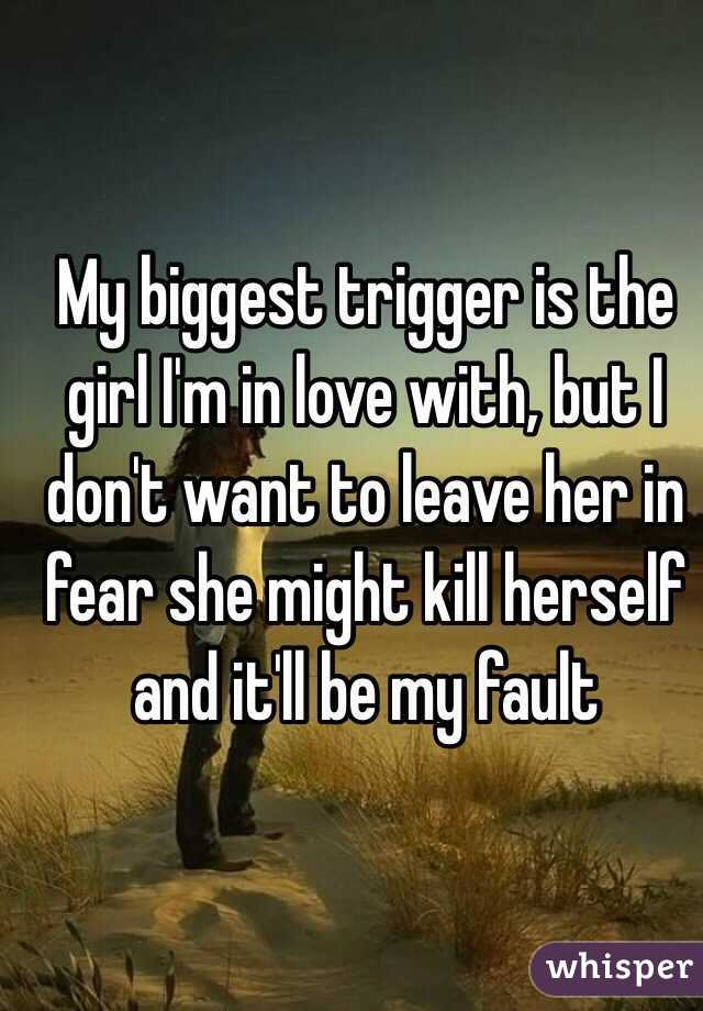 My biggest trigger is the girl I'm in love with, but I don't want to leave her in fear she might kill herself and it'll be my fault