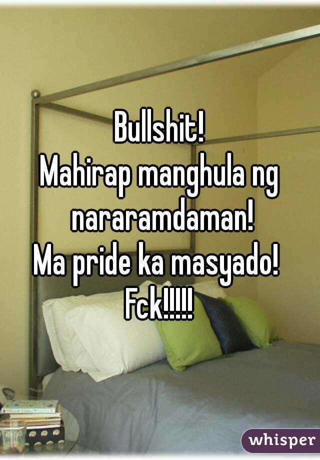 Bullshit! Mahirap manghula ng nararamdaman! Ma pride ka masyado!  Fck!!!!!