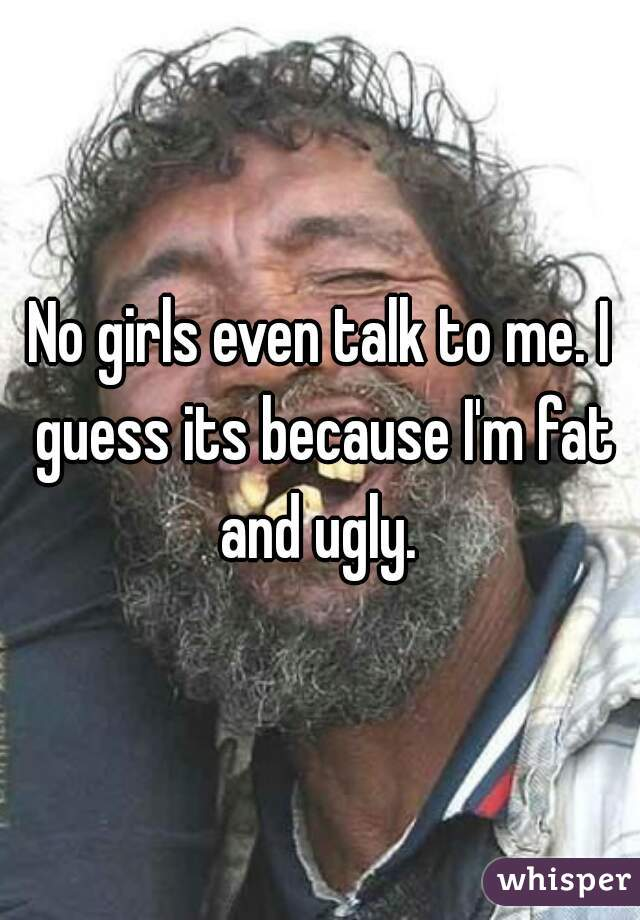 No girls even talk to me. I guess its because I'm fat and ugly.