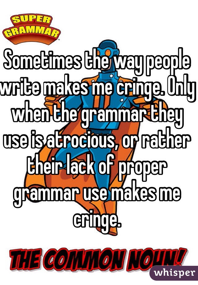Sometimes the way people write makes me cringe. Only when the grammar they use is atrocious, or rather their lack of proper grammar use makes me cringe.