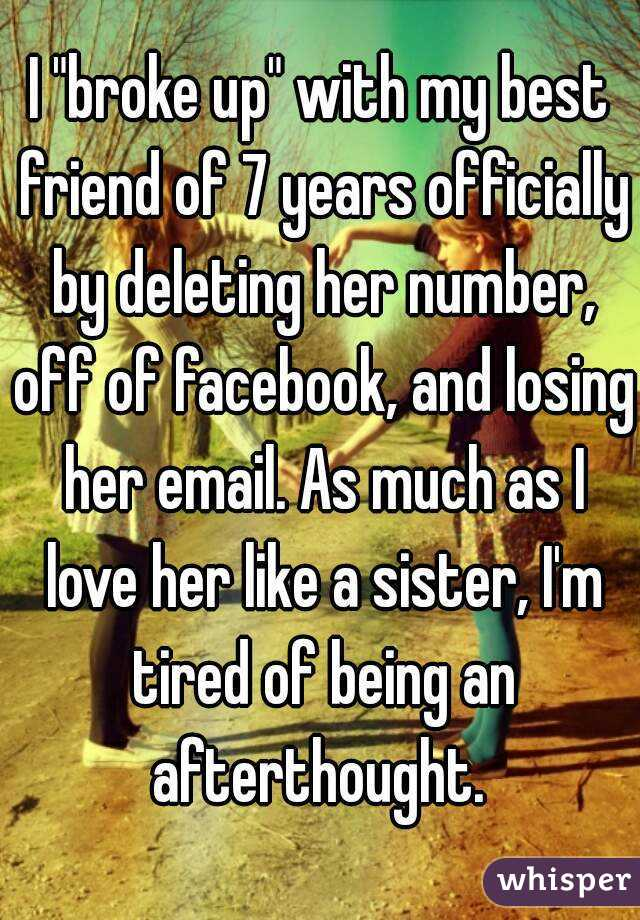 """I """"broke up"""" with my best friend of 7 years officially by deleting her number, off of facebook, and losing her email. As much as I love her like a sister, I'm tired of being an afterthought."""