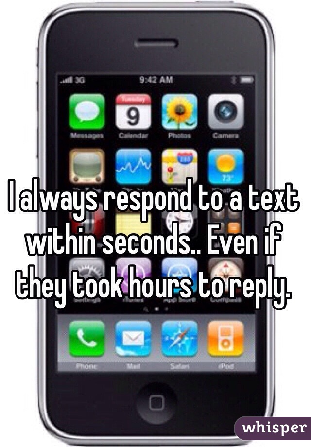 I always respond to a text within seconds.. Even if they took hours to reply.