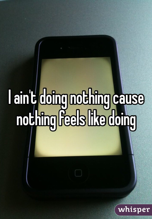I ain't doing nothing cause nothing feels like doing