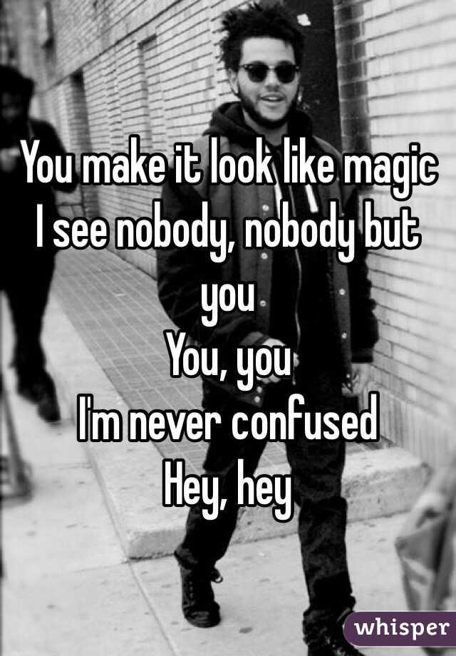 You make it look like magic I see nobody, nobody but you  You, you  I'm never confused  Hey, hey