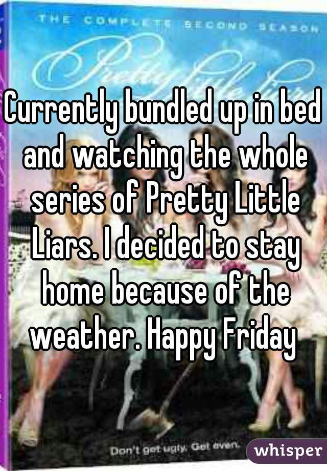 Currently bundled up in bed and watching the whole series of Pretty Little Liars. I decided to stay home because of the weather. Happy Friday