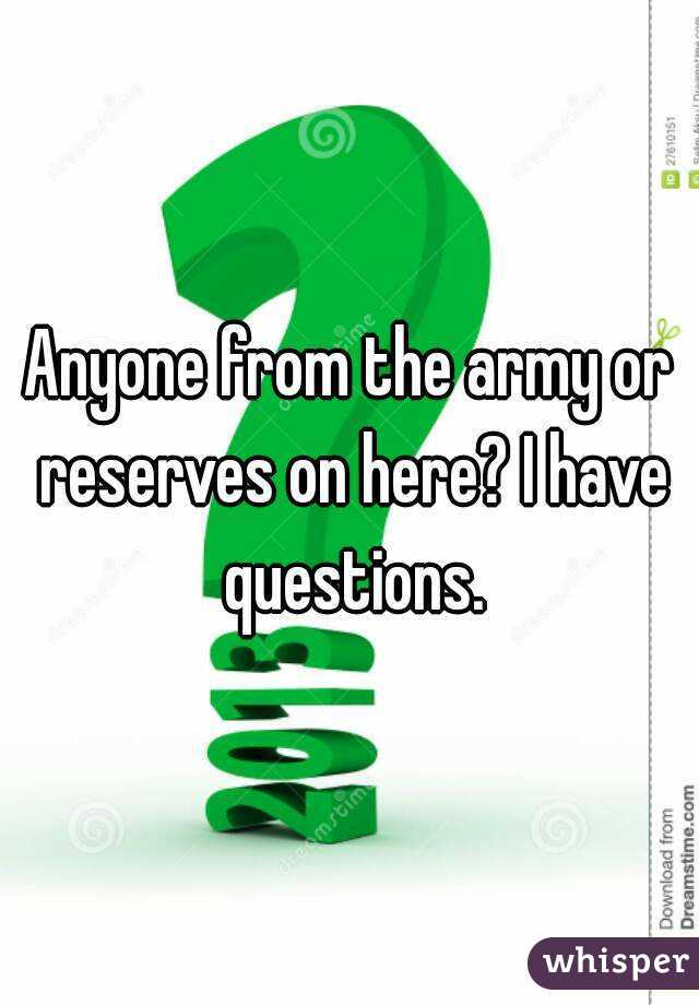 Anyone from the army or reserves on here? I have questions.