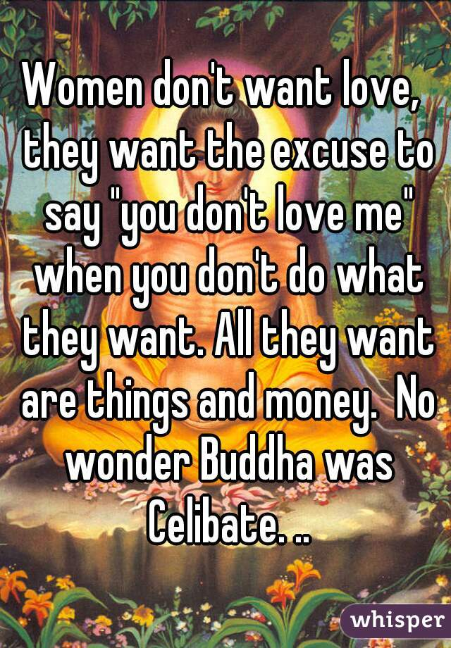 "Women don't want love,  they want the excuse to say ""you don't love me"" when you don't do what they want. All they want are things and money.  No wonder Buddha was Celibate. .."