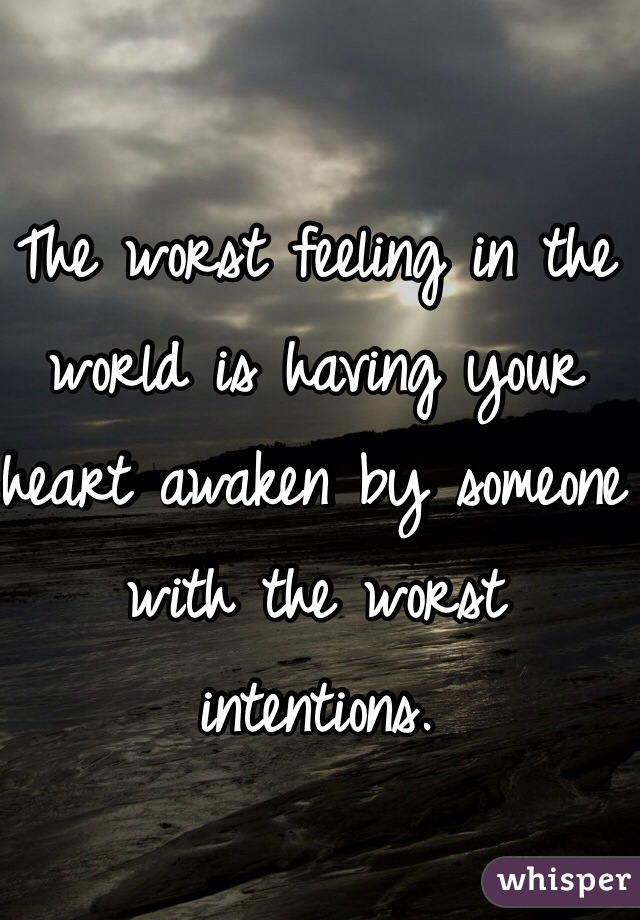 The worst feeling in the world is having your heart awaken by someone with the worst intentions.