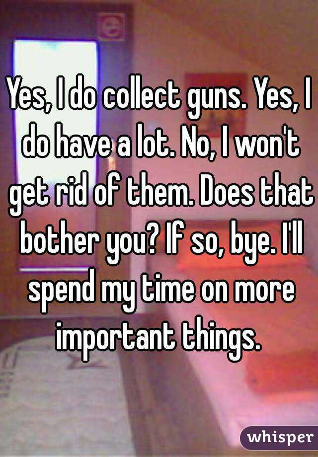 Yes, I do collect guns. Yes, I do have a lot. No, I won't get rid of them. Does that bother you? If so, bye. I'll spend my time on more important things.