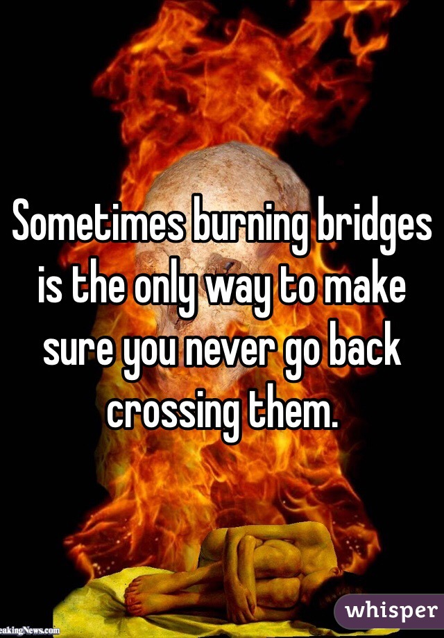 Sometimes burning bridges is the only way to make sure you never go back crossing them.