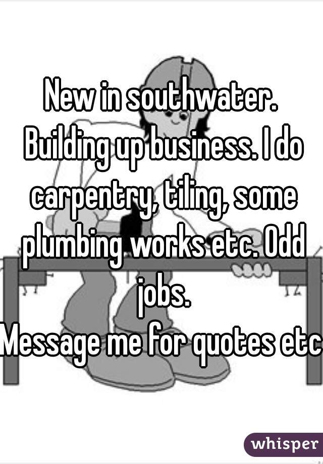 New in southwater. Building up business. I do carpentry, tiling, some plumbing works etc. Odd jobs. Message me for quotes etc
