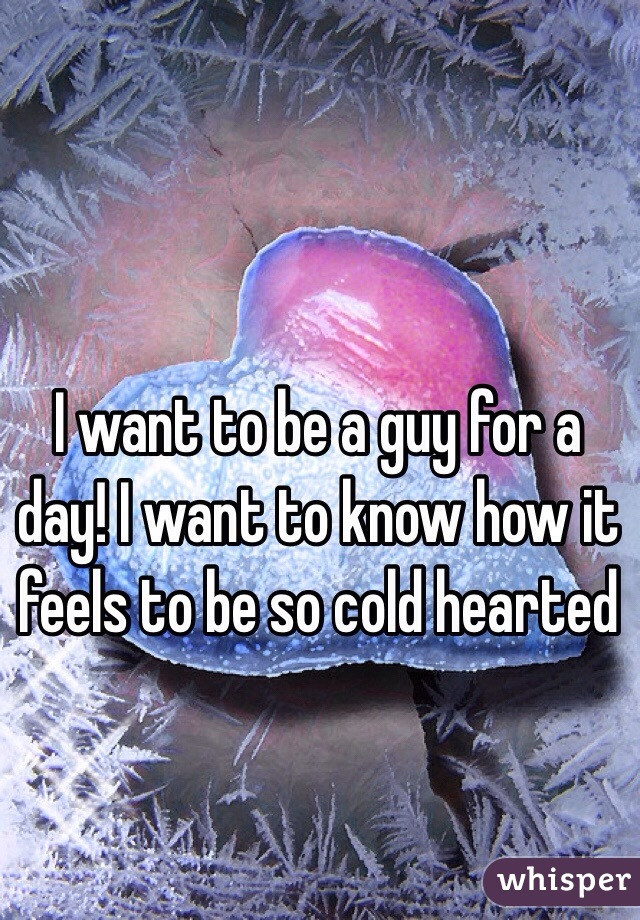 I want to be a guy for a day! I want to know how it feels to be so cold hearted