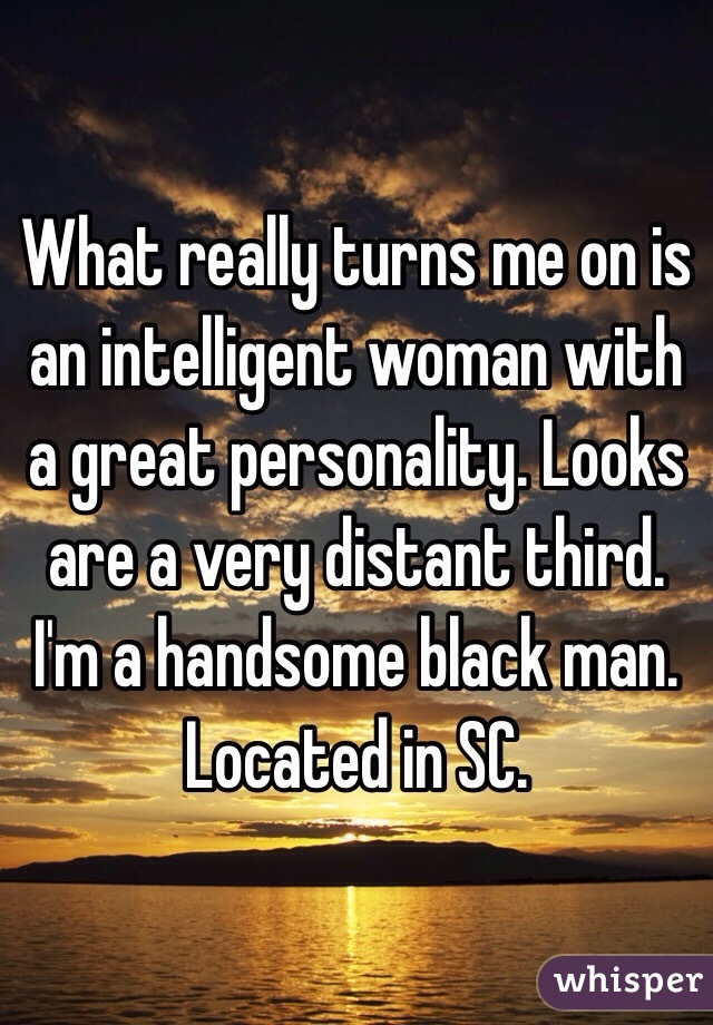 What really turns me on is an intelligent woman with a great personality. Looks are a very distant third.  I'm a handsome black man. Located in SC.