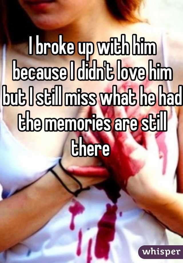 I broke up with him because I didn't love him but I still miss what he had the memories are still there