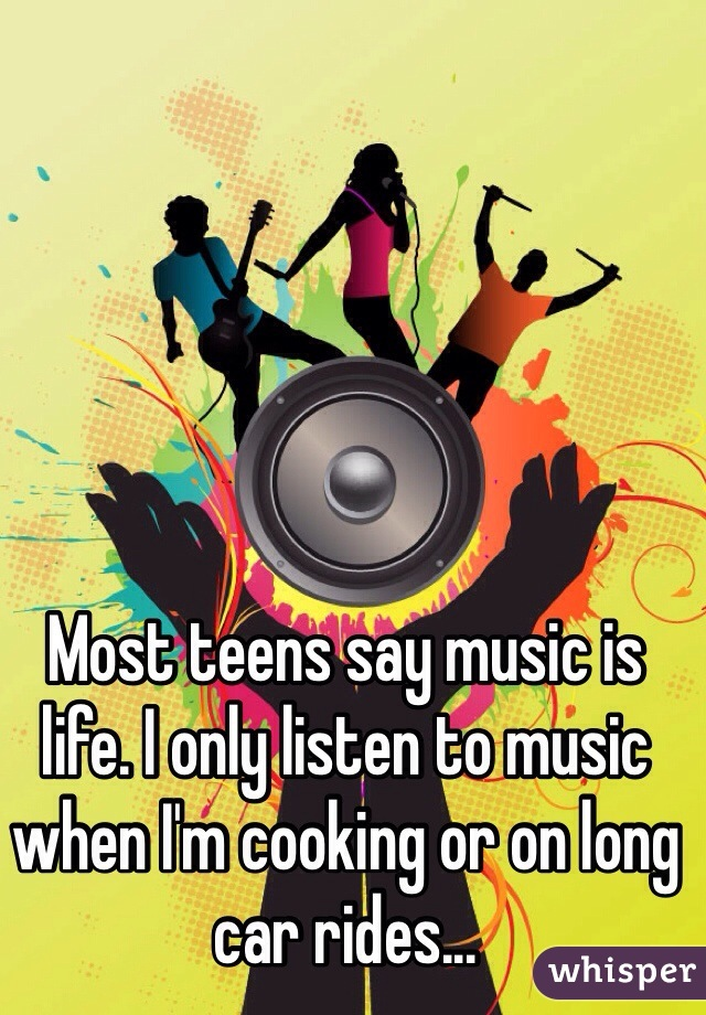 Most teens say music is life. I only listen to music when I'm cooking or on long car rides...