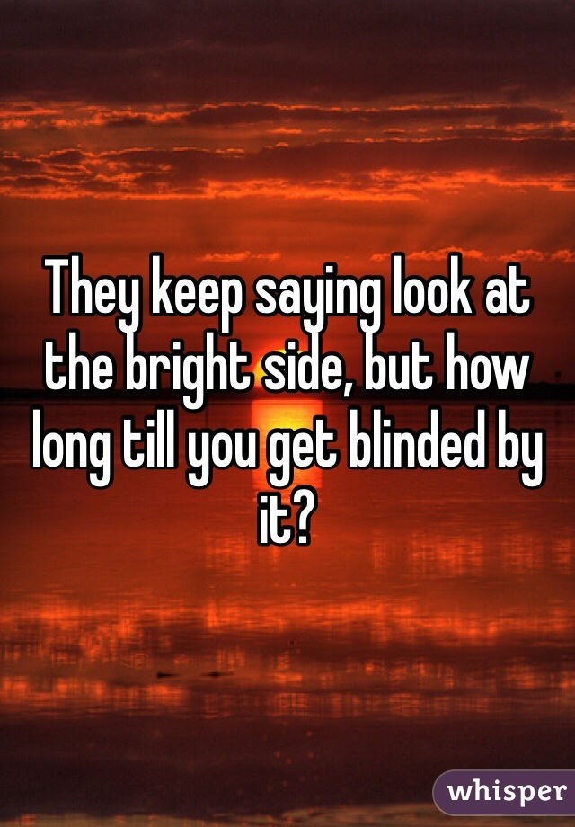 They keep saying look at the bright side, but how long till you get blinded by it?