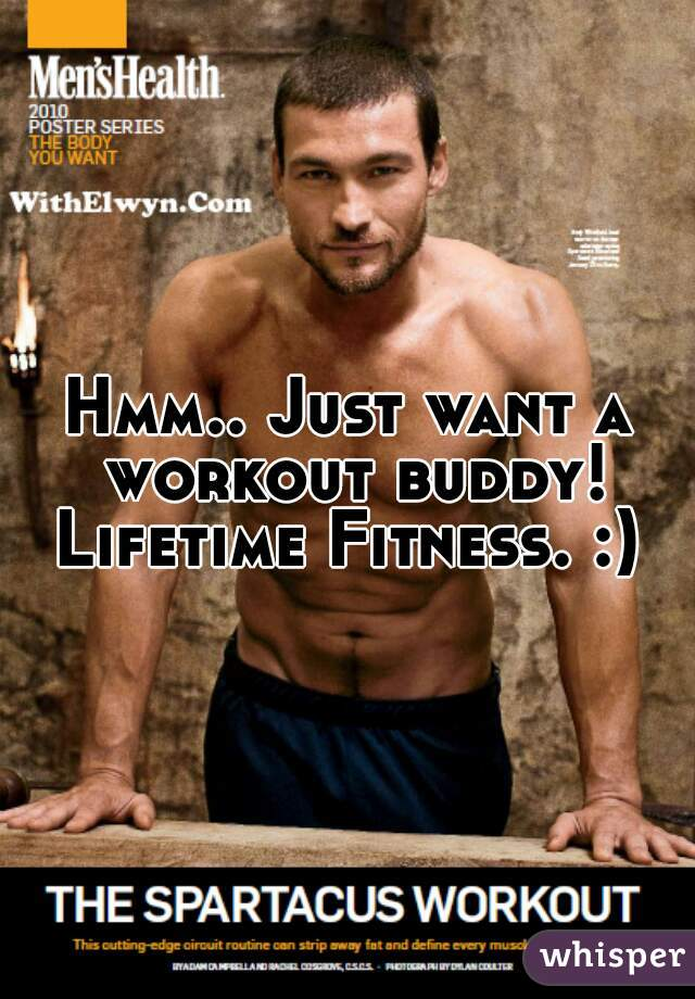 Hmm.. Just want a workout buddy! Lifetime Fitness. :)