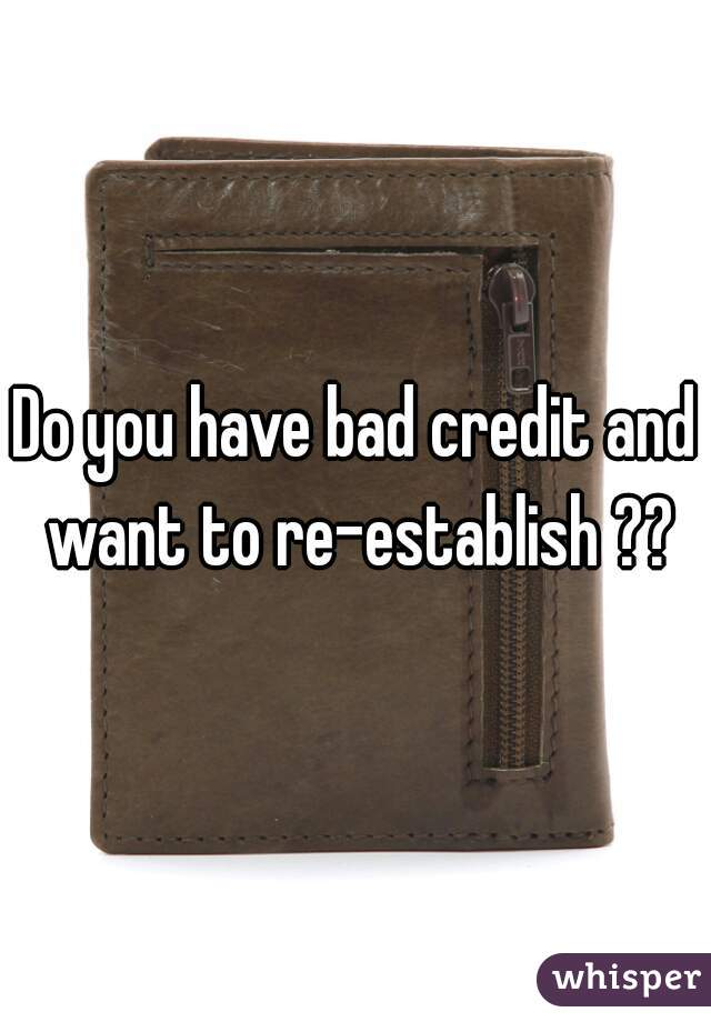 Do you have bad credit and want to re-establish ??