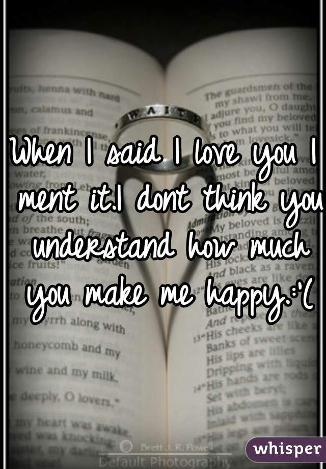 When I said I love you I ment it.I dont think you understand how much you make me happy.:'(