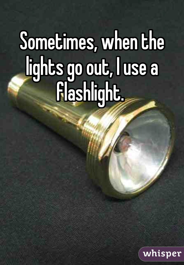 Sometimes, when the lights go out, I use a flashlight.