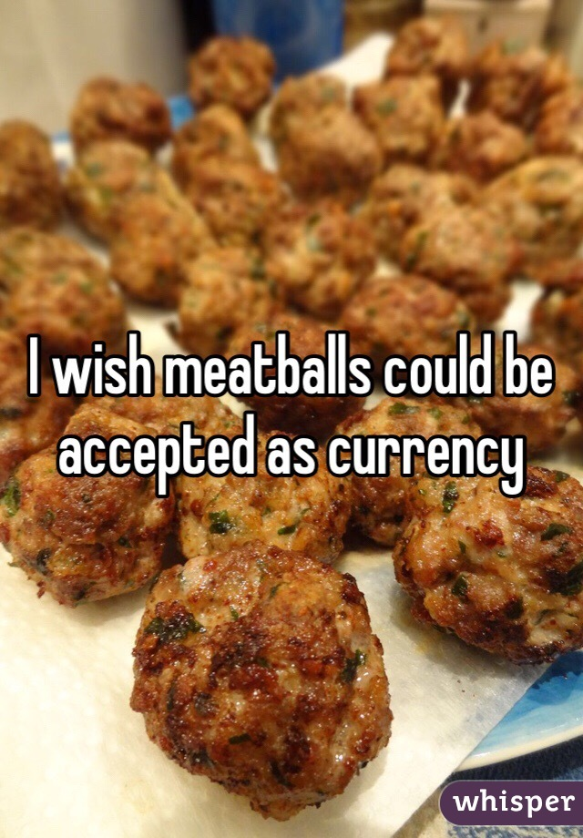 I wish meatballs could be accepted as currency
