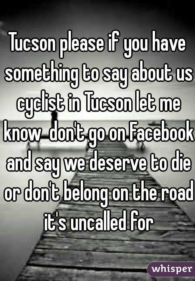 Tucson please if you have something to say about us cyclist in Tucson let me know  don't go on Facebook and say we deserve to die or don't belong on the road it's uncalled for