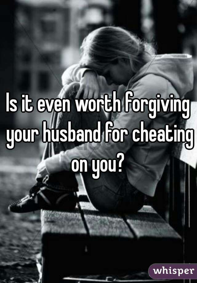 Is it even worth forgiving your husband for cheating on you?