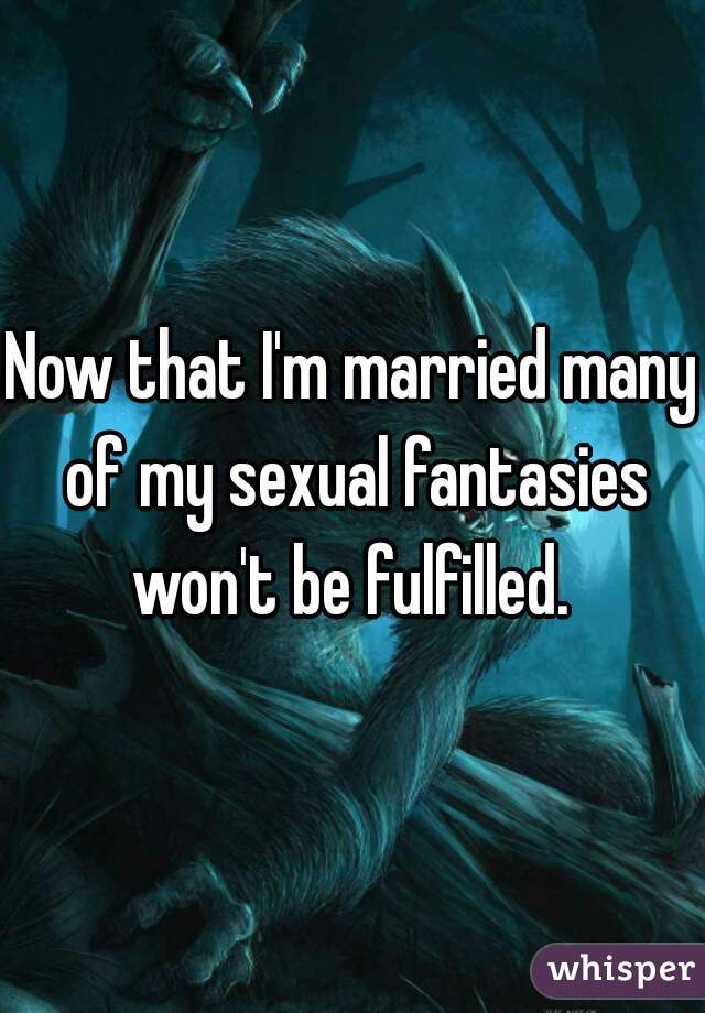 Now that I'm married many of my sexual fantasies won't be fulfilled.