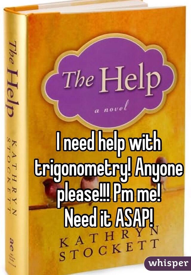 I need help with trigonometry! Anyone please!!! Pm me!  Need it ASAP!
