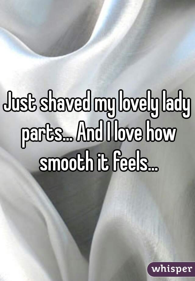 Just shaved my lovely lady parts... And I love how smooth it feels...