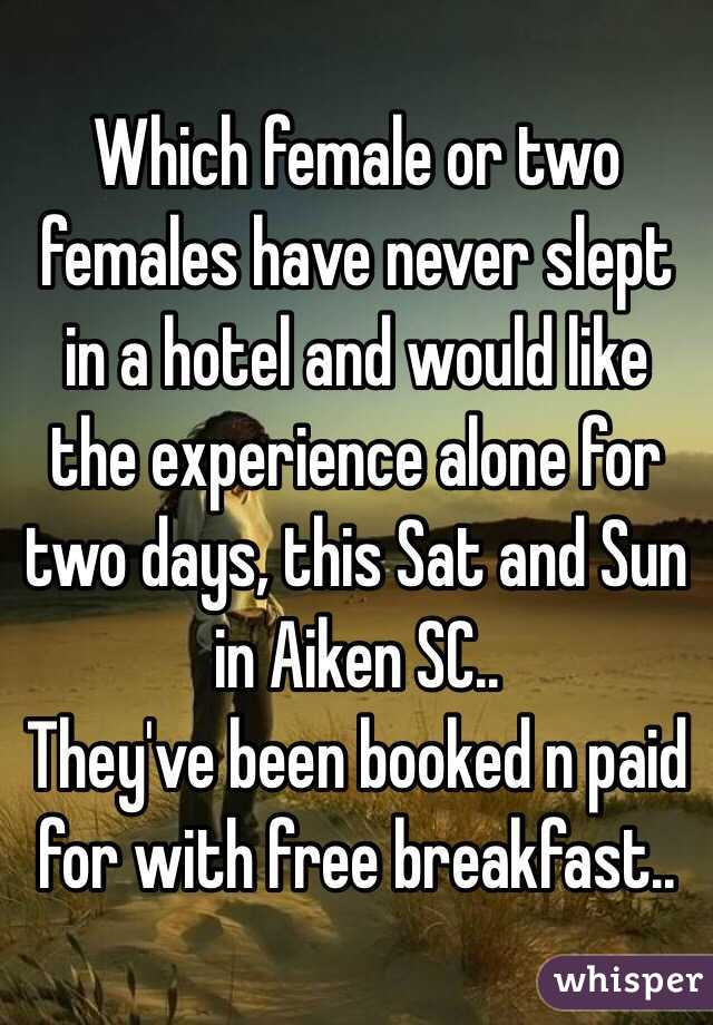 Which female or two females have never slept in a hotel and would like the experience alone for two days, this Sat and Sun in Aiken SC.. They've been booked n paid for with free breakfast..