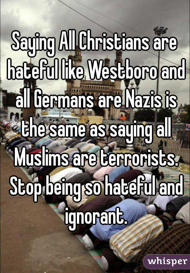 Saying All Christians are hateful like Westboro and all Germans are Nazis is the same as saying all Muslims are terrorists. Stop being so hateful and ignorant.