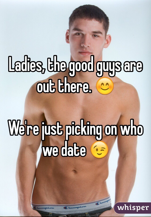 Ladies, the good guys are out there. 😊  We're just picking on who we date 😉