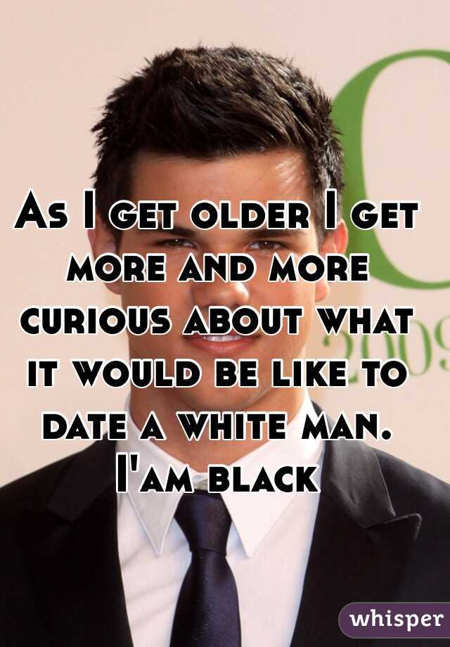 As I get older I get more and more curious about what it would be like to date a white man. I'am black