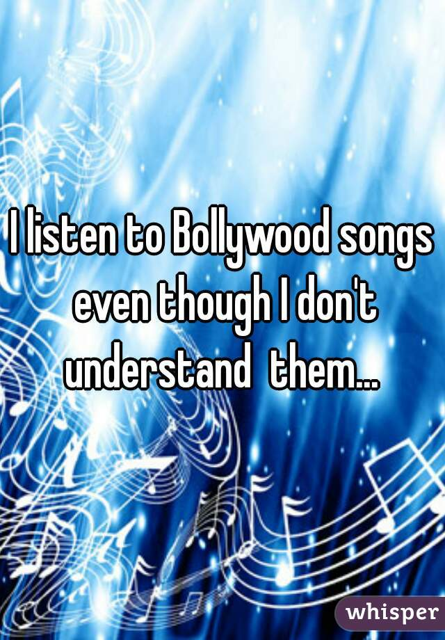 I listen to Bollywood songs even though I don't understand  them...
