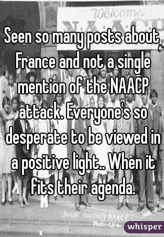 Seen so many posts about France and not a single mention of the NAACP attack. Everyone's so desperate to be viewed in a positive light.. When it fits their agenda.