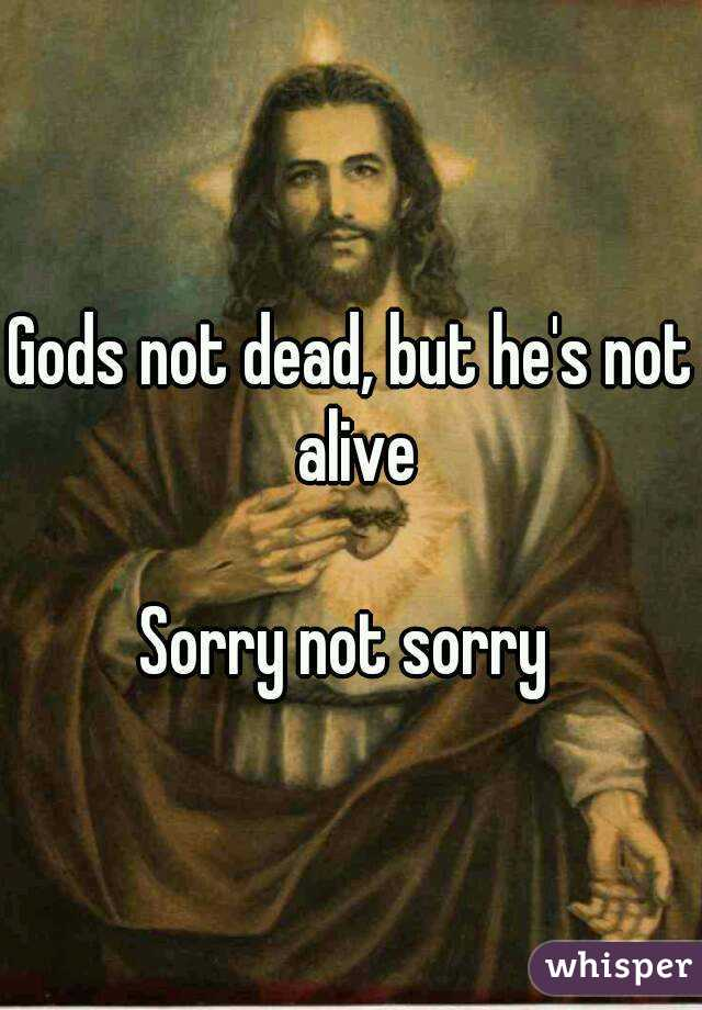 Gods not dead, but he's not alive  Sorry not sorry
