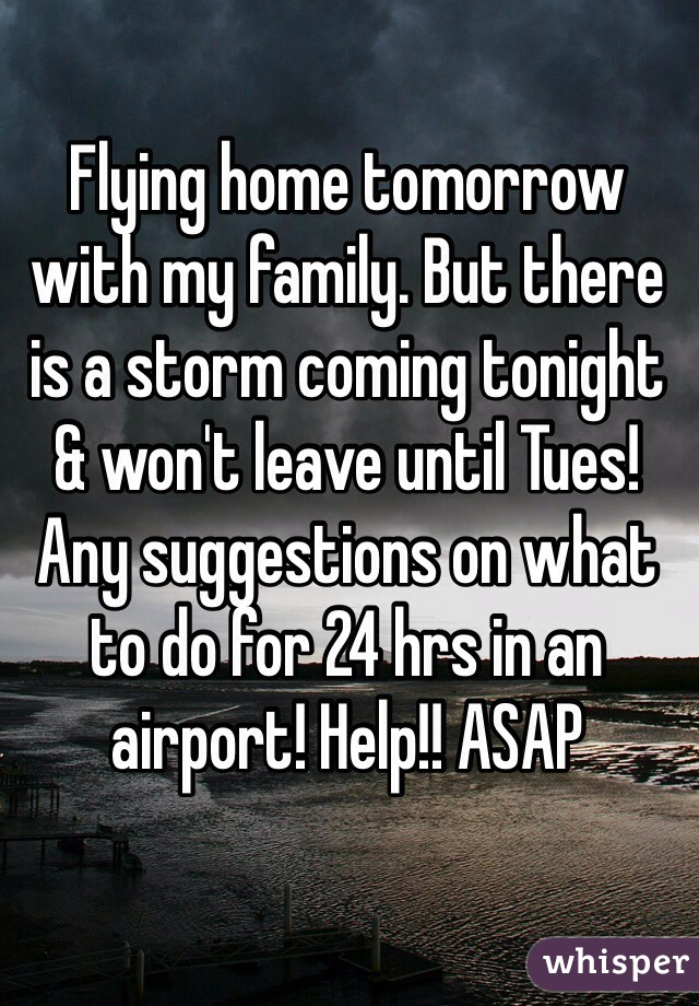 Flying home tomorrow with my family. But there is a storm coming tonight & won't leave until Tues! Any suggestions on what to do for 24 hrs in an airport! Help!! ASAP