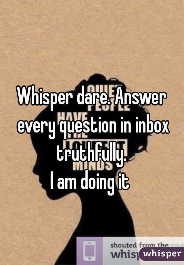 Whisper dare. Answer every question in inbox truthfully.  I am doing it