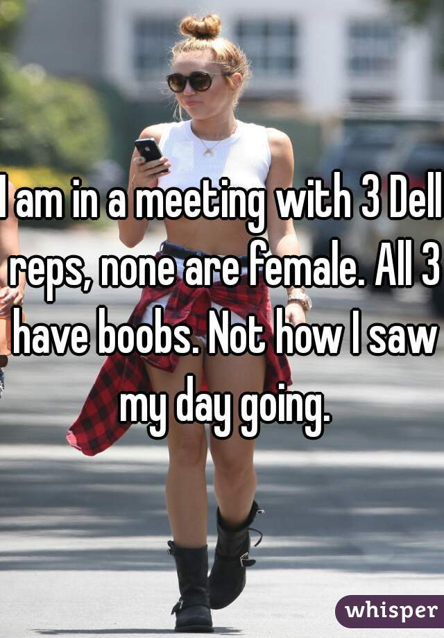 I am in a meeting with 3 Dell reps, none are female. All 3 have boobs. Not how I saw my day going.