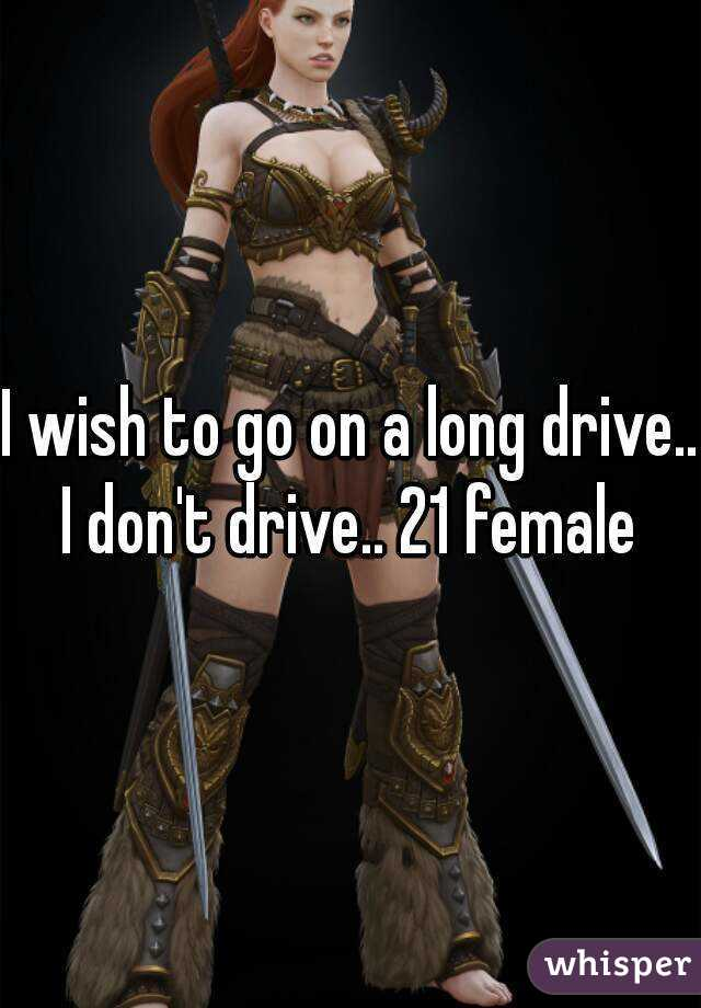 I wish to go on a long drive.. I don't drive.. 21 female