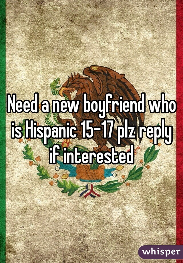 Need a new boyfriend who is Hispanic 15-17 plz reply if interested