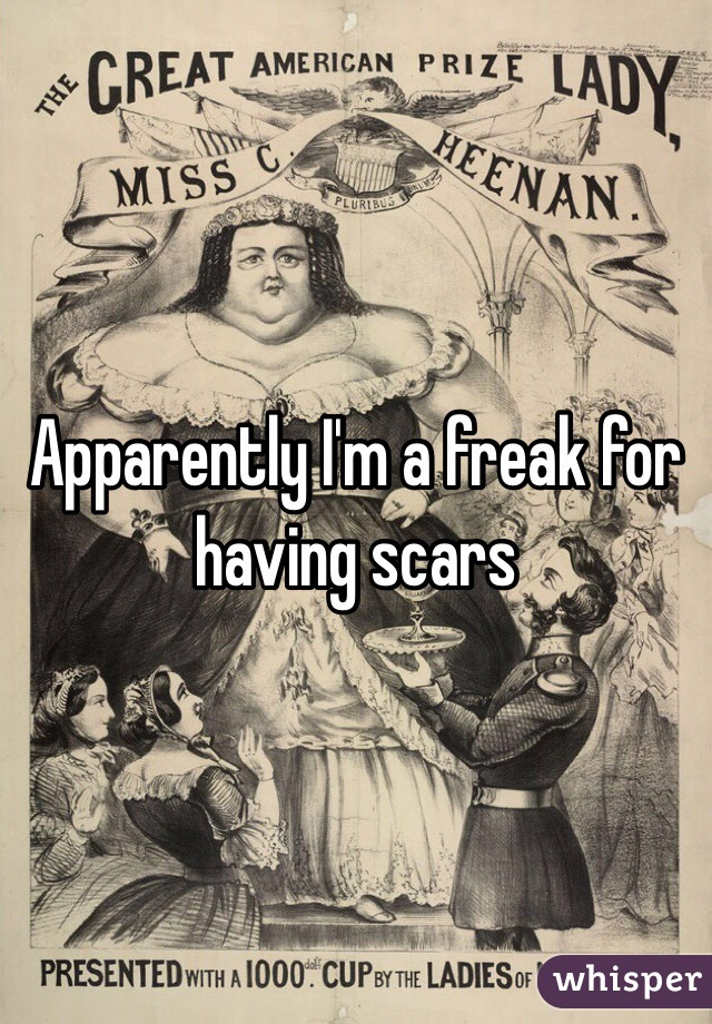 Apparently I'm a freak for having scars