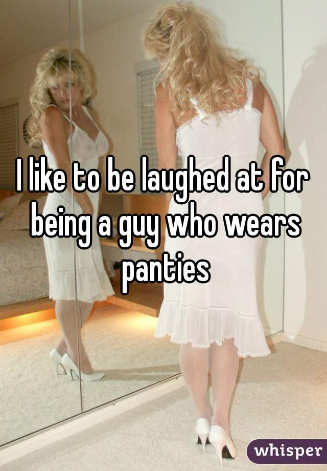 I like to be laughed at for being a guy who wears panties