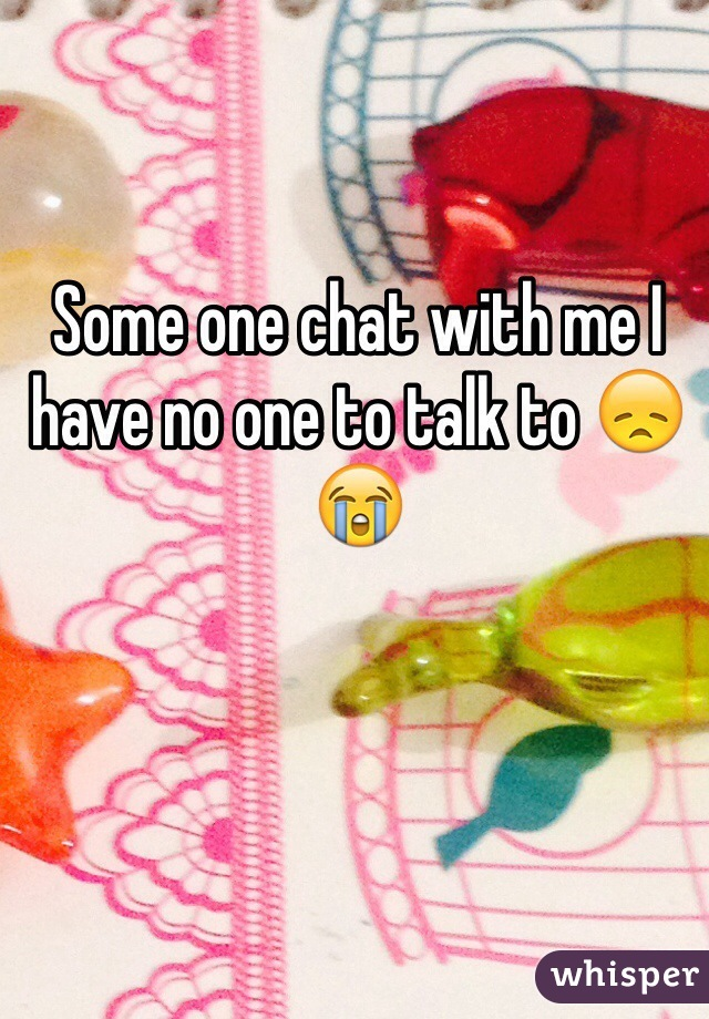 Some one chat with me I have no one to talk to 😞😭